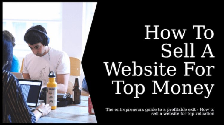 How To Sell Your Website For Maximum Value.
